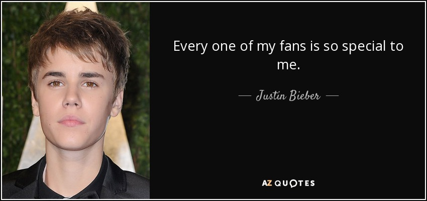Every one of my fans is so special to me. - Justin Bieber