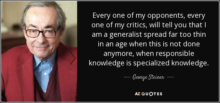 Every one of my opponents, every one of my critics, will tell you that I am a generalist spread far too thin in an age when this is not done anymore, when responsible knowledge is specialized knowledge. - George Steiner