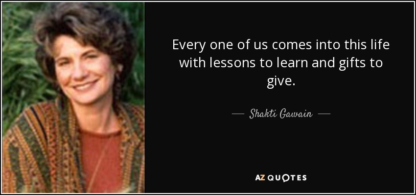 Every one of us comes into this life with lessons to learn and gifts to give. - Shakti Gawain