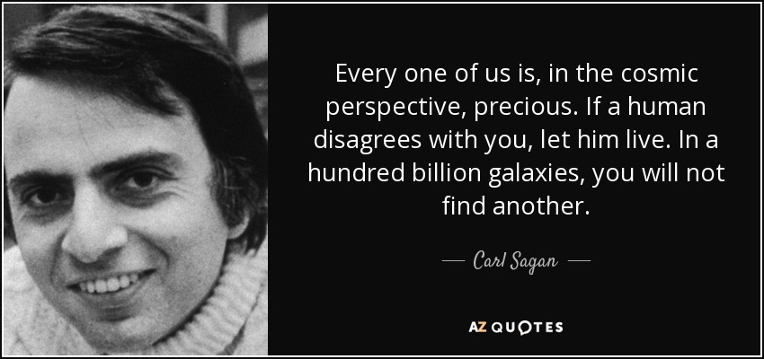 Every one of us is, in the cosmic perspective, precious. If a human disagrees with you, let him live. In a hundred billion galaxies, you will not find another. - Carl Sagan