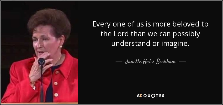 Every one of us is more beloved to the Lord than we can possibly understand or imagine. - Janette Hales Beckham