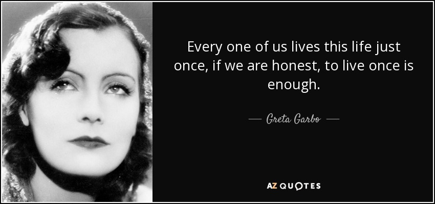 Every one of us lives this life just once, if we are honest, to live once is enough. - Greta Garbo