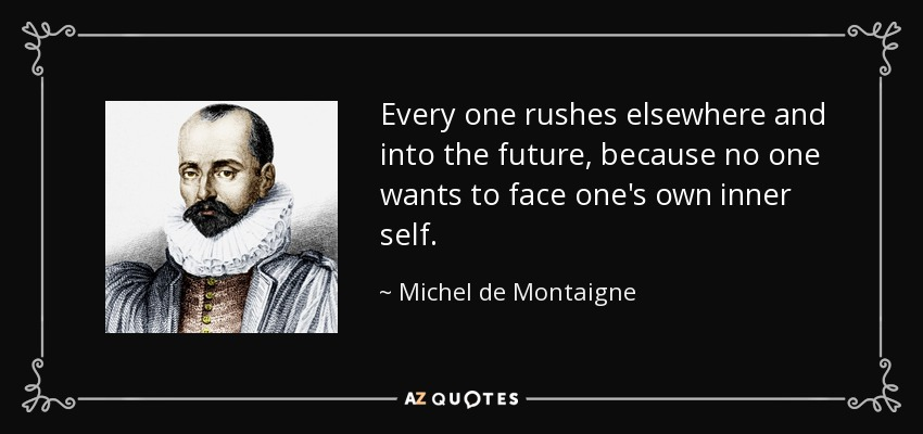 Every one rushes elsewhere and into the future, because no one wants to face one's own inner self. - Michel de Montaigne