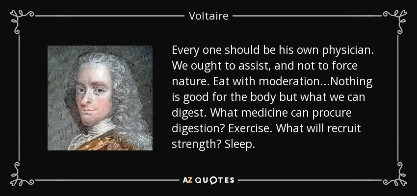 Every one should be his own physician. We ought to assist, and not to force nature. Eat with moderation...Nothing is good for the body but what we can digest. What medicine can procure digestion? Exercise. What will recruit strength? Sleep. - Voltaire
