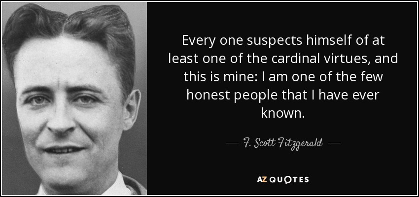 Every one suspects himself of at least one of the cardinal virtues, and this is mine: I am one of the few honest people that I have ever known. - F. Scott Fitzgerald