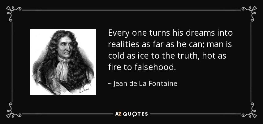 Every one turns his dreams into realities as far as he can; man is cold as ice to the truth, hot as fire to falsehood. - Jean de La Fontaine