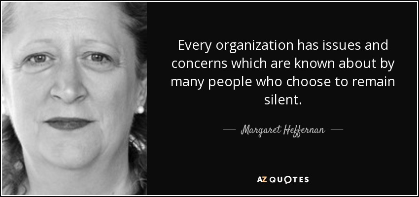 Every organization has issues and concerns which are known about by many people who choose to remain silent. - Margaret Heffernan