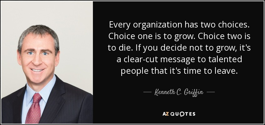 Every organization has two choices. Choice one is to grow. Choice two is to die. If you decide not to grow, it's a clear-cut message to talented people that it's time to leave. - Kenneth C. Griffin