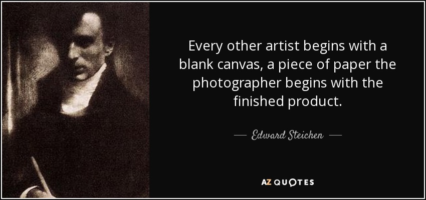 Every other artist begins with a blank canvas, a piece of paper the photographer begins with the finished product. - Edward Steichen