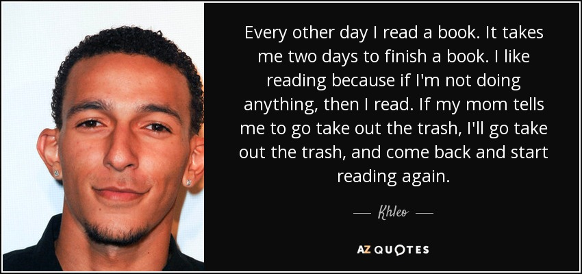 Every other day I read a book. It takes me two days to finish a book. I like reading because if I'm not doing anything, then I read. If my mom tells me to go take out the trash, I'll go take out the trash, and come back and start reading again. - Khleo