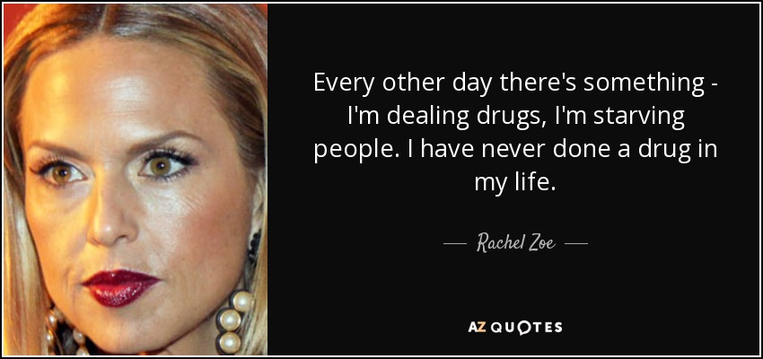 Every other day there's something - I'm dealing drugs, I'm starving people. I have never done a drug in my life. - Rachel Zoe