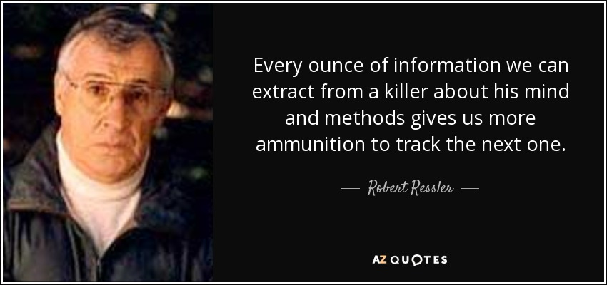 Every ounce of information we can extract from a killer about his mind and methods gives us more ammunition to track the next one. - Robert Ressler