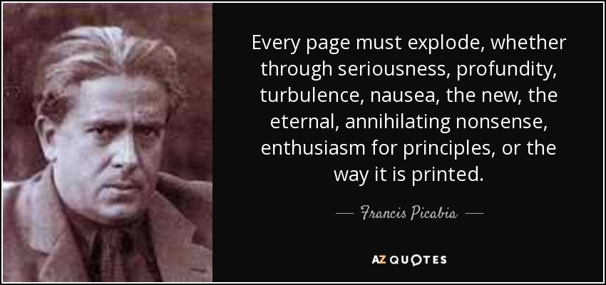 Every page must explode, whether through seriousness, profundity, turbulence, nausea, the new, the eternal, annihilating nonsense, enthusiasm for principles, or the way it is printed. - Francis Picabia