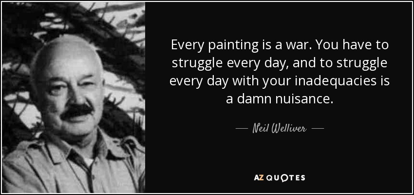 Every painting is a war. You have to struggle every day, and to struggle every day with your inadequacies is a damn nuisance. - Neil Welliver