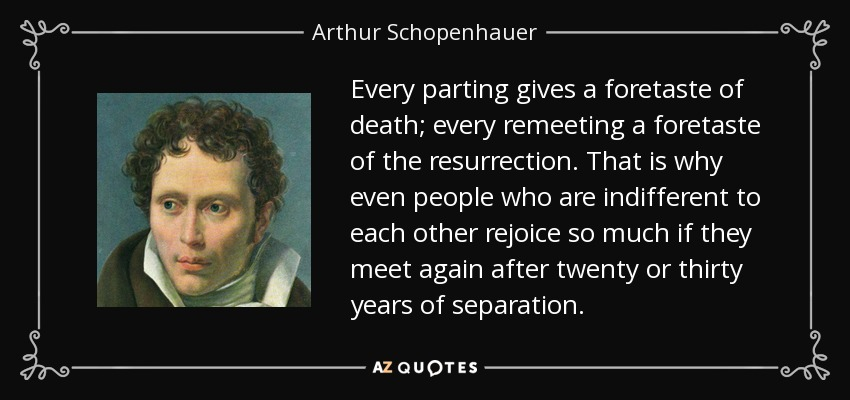 Every parting gives a foretaste of death; every remeeting a foretaste of the resurrection. That is why even people who are indifferent to each other rejoice so much if they meet again after twenty or thirty years of separation. - Arthur Schopenhauer