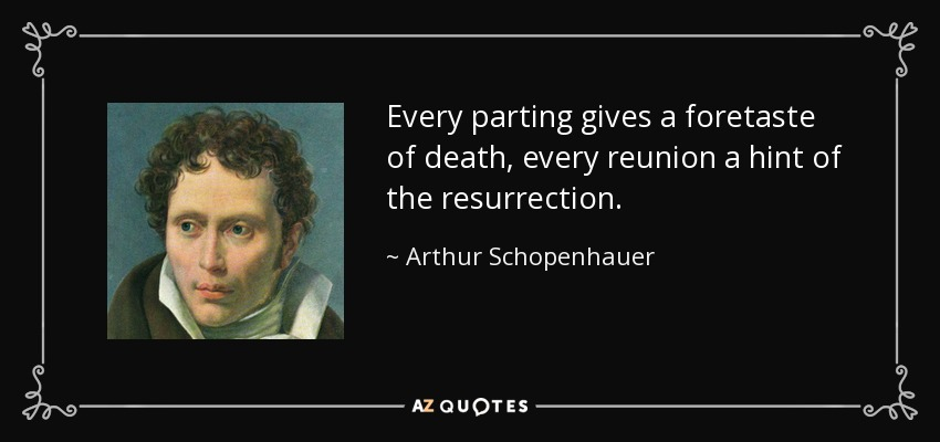 Every parting gives a foretaste of death, every reunion a hint of the resurrection. - Arthur Schopenhauer