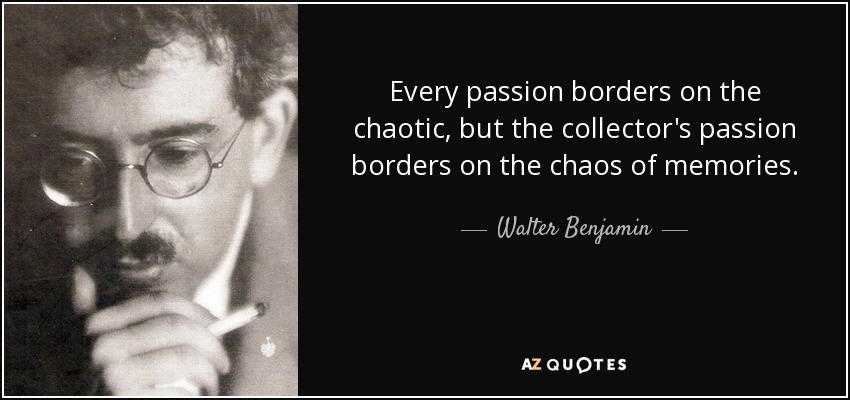 Every passion borders on the chaotic, but the collector's passion borders on the chaos of memories. - Walter Benjamin