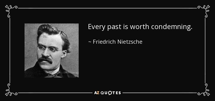Every past is worth condemning. - Friedrich Nietzsche
