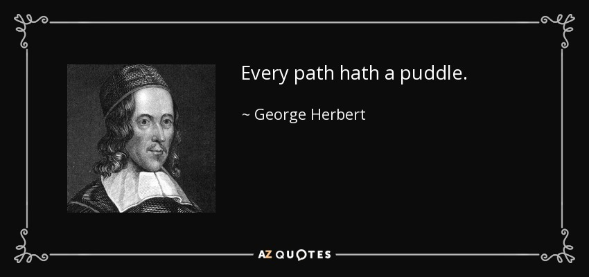 Every path hath a puddle. - George Herbert
