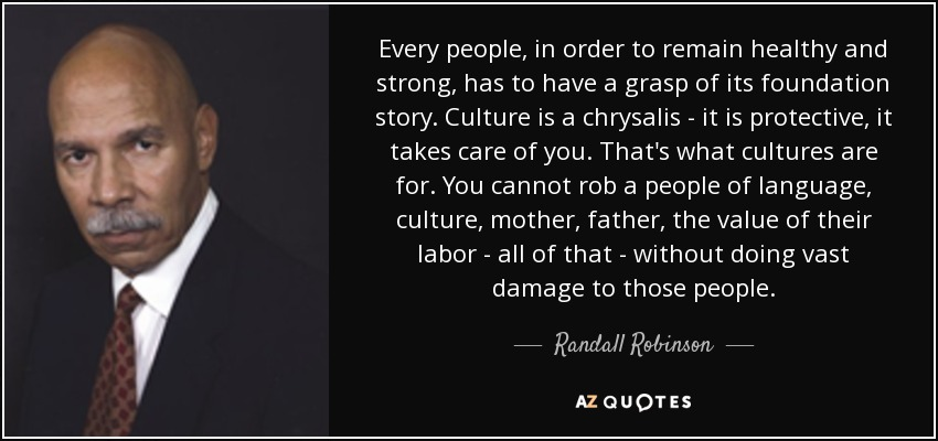 Every people, in order to remain healthy and strong, has to have a grasp of its foundation story. Culture is a chrysalis - it is protective, it takes care of you. That's what cultures are for. You cannot rob a people of language, culture, mother, father, the value of their labor - all of that - without doing vast damage to those people. - Randall Robinson