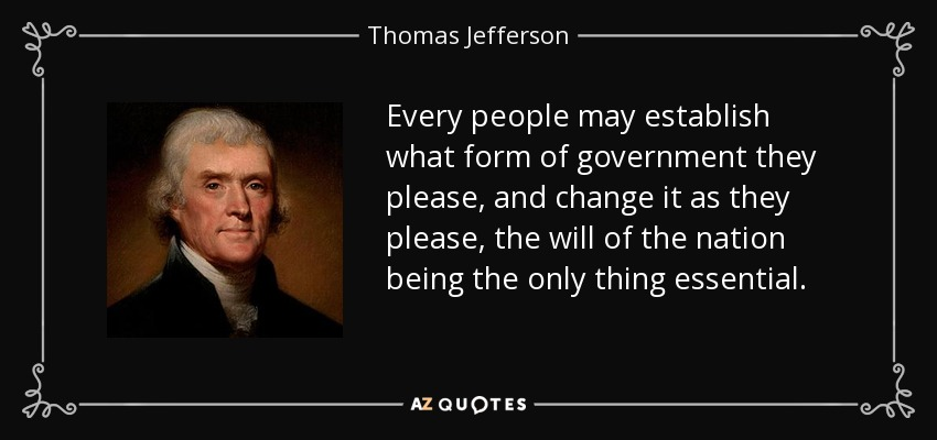 Every people may establish what form of government they please, and change it as they please, the will of the nation being the only thing essential. - Thomas Jefferson