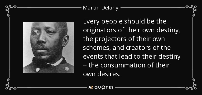 Every people should be the originators of their own destiny, the projectors of their own schemes, and creators of the events that lead to their destiny -- the consummation of their own desires. - Martin Delany