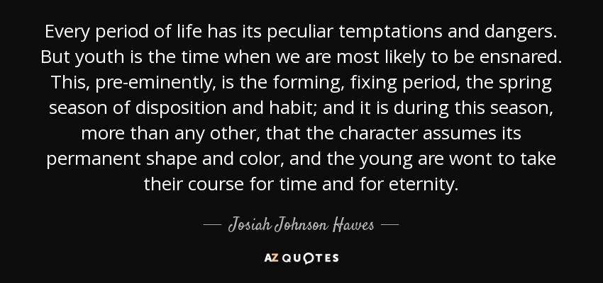 Every period of life has its peculiar temptations and dangers. But youth is the time when we are most likely to be ensnared. This, pre-eminently, is the forming, fixing period, the spring season of disposition and habit; and it is during this season, more than any other, that the character assumes its permanent shape and color, and the young are wont to take their course for time and for eternity. - Josiah Johnson Hawes