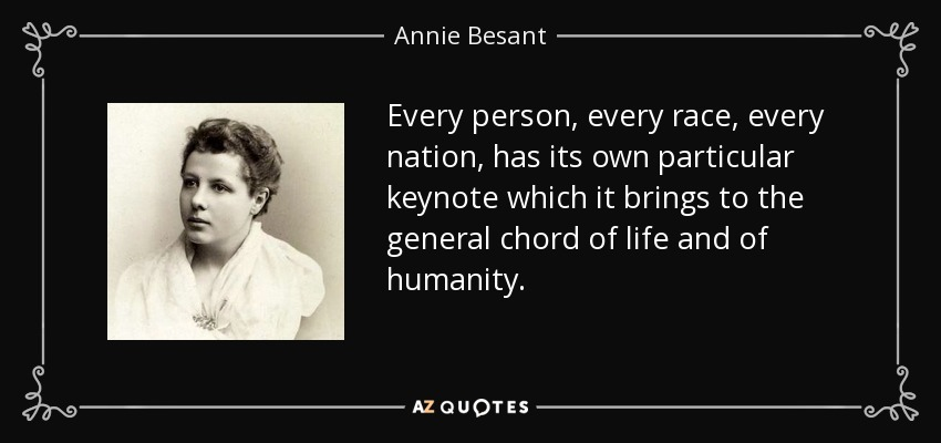 Every person, every race, every nation, has its own particular keynote which it brings to the general chord of life and of humanity. - Annie Besant