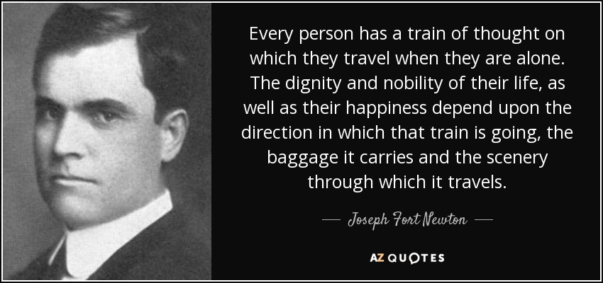 Every person has a train of thought on which they travel when they are alone. The dignity and nobility of their life, as well as their happiness depend upon the direction in which that train is going, the baggage it carries and the scenery through which it travels. - Joseph Fort Newton