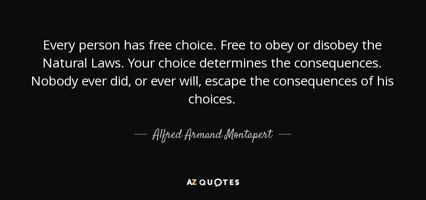 Every person has free choice. Free to obey or disobey the Natural Laws. Your choice determines the consequences. Nobody ever did, or ever will, escape the consequences of his choices. - Alfred Armand Montapert