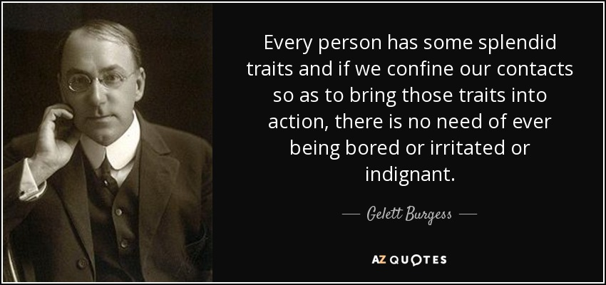 Every person has some splendid traits and if we confine our contacts so as to bring those traits into action, there is no need of ever being bored or irritated or indignant. - Gelett Burgess