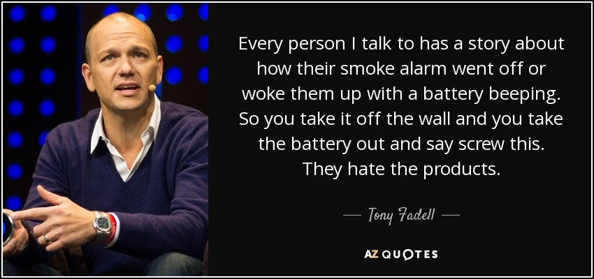 Every person I talk to has a story about how their smoke alarm went off or woke them up with a battery beeping. So you take it off the wall and you take the battery out and say screw this. They hate the products. - Tony Fadell