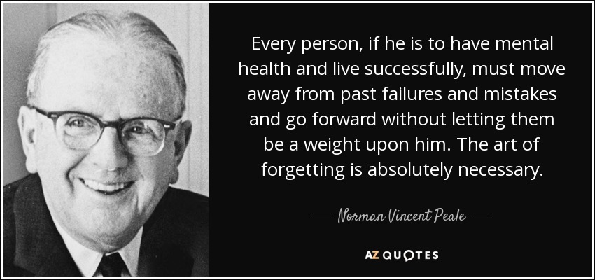 Every person, if he is to have mental health and live successfully, must move away from past failures and mistakes and go forward without letting them be a weight upon him. The art of forgetting is absolutely necessary. - Norman Vincent Peale