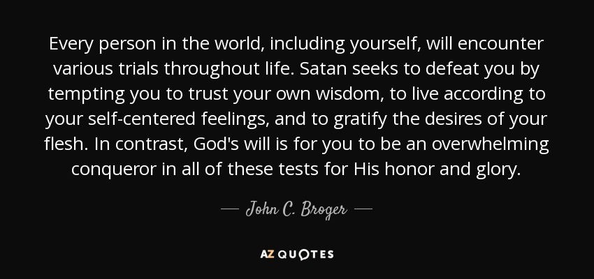 Every person in the world, including yourself, will encounter various trials throughout life. Satan seeks to defeat you by tempting you to trust your own wisdom, to live according to your self-centered feelings, and to gratify the desires of your flesh. In contrast, God's will is for you to be an overwhelming conqueror in all of these tests for His honor and glory. - John C. Broger