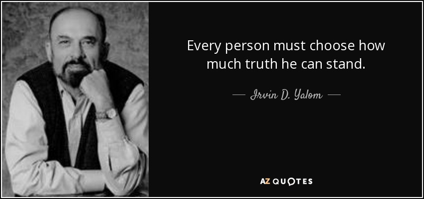 Every person must choose how much truth he can stand. - Irvin D. Yalom