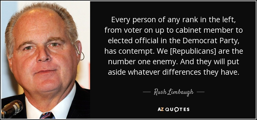 Every person of any rank in the left, from voter on up to cabinet member to elected official in the Democrat Party, has contempt. We [Republicans] are the number one enemy. And they will put aside whatever differences they have. - Rush Limbaugh