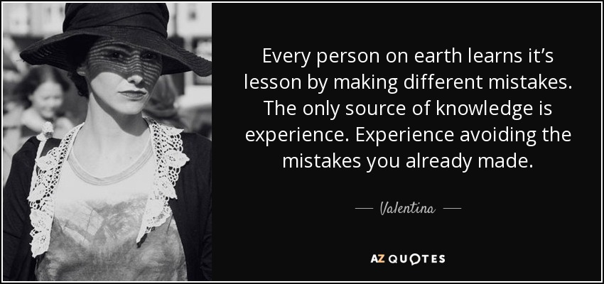Every person on earth learns it's lesson by making different mistakes. The only source of knowledge is experience. Experience avoiding the mistakes you already made. - Valentina