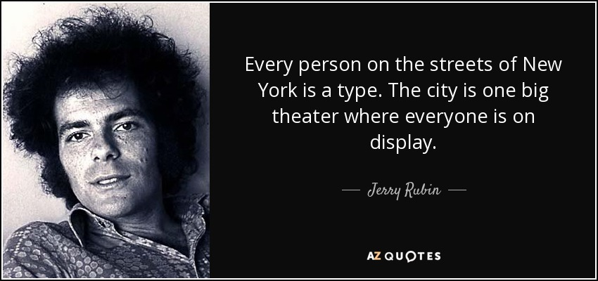 Every person on the streets of New York is a type. The city is one big theater where everyone is on display. - Jerry Rubin