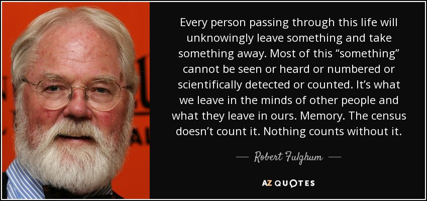 """Every person passing through this life will unknowingly leave something and take something away. Most of this """"something"""" cannot be seen or heard or numbered or scientifically detected or counted. It's what we leave in the minds of other people and what they leave in ours. Memory. The census doesn't count it. Nothing counts without it. - Robert Fulghum"""