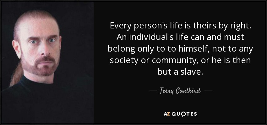 Every person's life is theirs by right. An individual's life can and must belong only to to himself, not to any society or community, or he is then but a slave. - Terry Goodkind