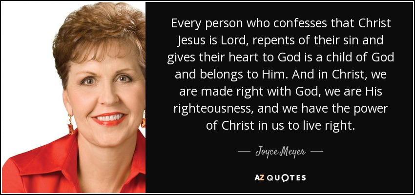 Every person who confesses that Christ Jesus is Lord, repents of their sin and gives their heart to God is a child of God and belongs to Him. And in Christ, we are made right with God, we are His righteousness, and we have the power of Christ in us to live right. - Joyce Meyer