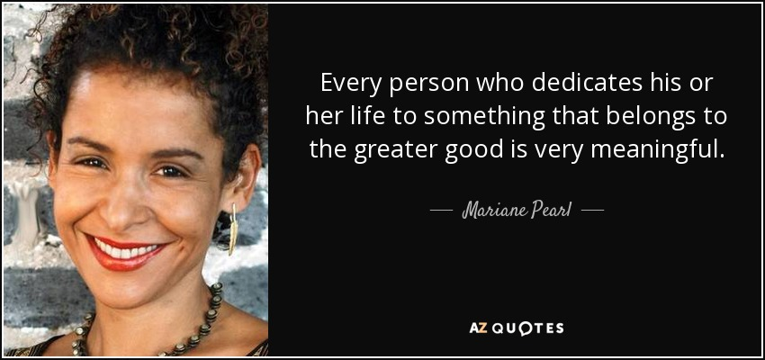 Every person who dedicates his or her life to something that belongs to the greater good is very meaningful. - Mariane Pearl