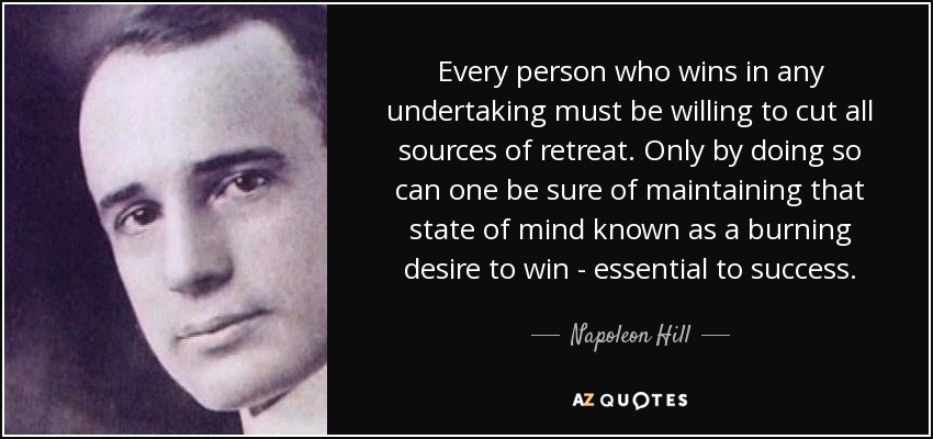 Every person who wins in any undertaking must be willing to cut all sources of retreat. Only by doing so can one be sure of maintaining that state of mind known as a burning desire to win - essential to success. - Napoleon Hill