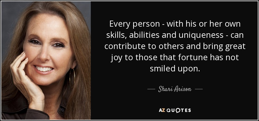 Every person - with his or her own skills, abilities and uniqueness - can contribute to others and bring great joy to those that fortune has not smiled upon. - Shari Arison