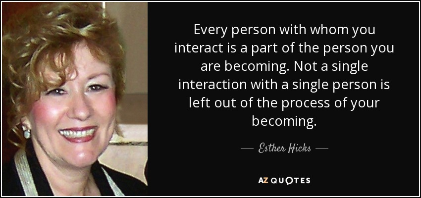 Every person with whom you interact is a part of the person you are becoming. Not a single interaction with a single person is left out of the process of your becoming. - Esther Hicks