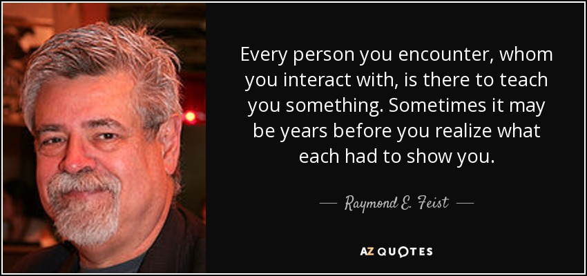 Every person you encounter, whom you interact with, is there to teach you something. Sometimes it may be years before you realize what each had to show you. - Raymond E. Feist