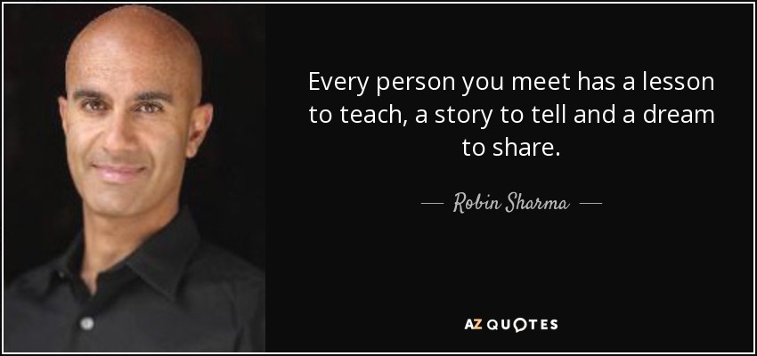 Every person you meet has a lesson to teach, a story to tell and a dream to share. - Robin Sharma
