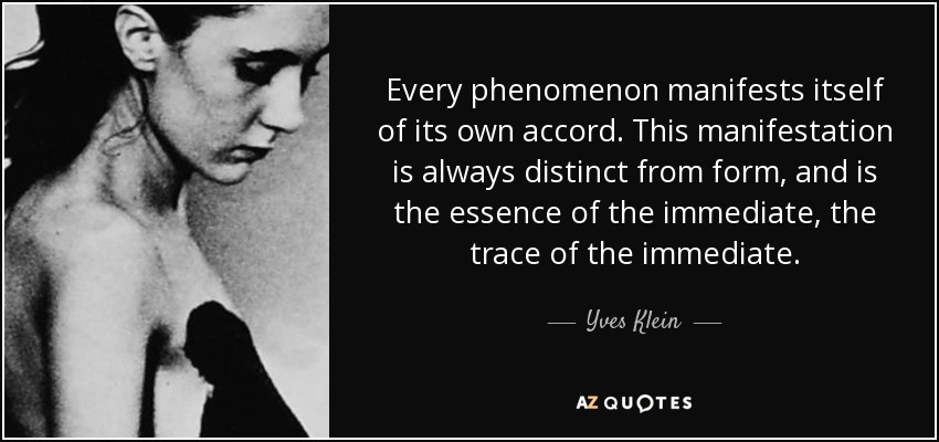 Every phenomenon manifests itself of its own accord. This manifestation is always distinct from form, and is the essence of the immediate, the trace of the immediate. - Yves Klein