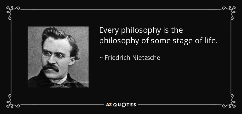 Every philosophy is the philosophy of some stage of life. - Friedrich Nietzsche