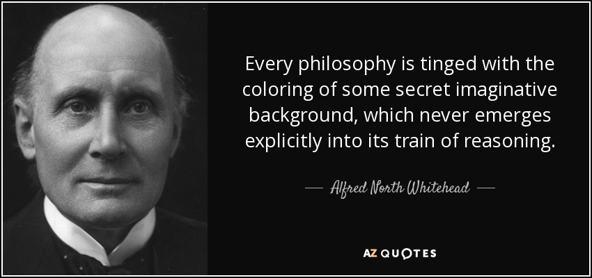 Every philosophy is tinged with the coloring of some secret imaginative background, which never emerges explicitly into its train of reasoning. - Alfred North Whitehead
